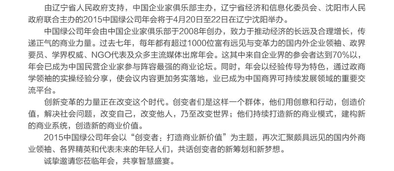 由辽宁省人民政府支持,中国企业家俱乐部主办,辽宁省经济和信息化委员会、沈阳市人民政府联合主办的2015中国绿公司年会将于4月20日至22日在辽宁沈阳举办。                     中国绿公司年会由中国企业家俱乐部于2008年创办,致力于推动经济的长远及合理增长,传递正气的商业力量。过去七年,每年都有超过1000位富有远见与变革力的国内外企业领袖、政界要员、学界权威、NGO代表及众多主流媒体出席年会。这其中来自企业界的参会者达到70%以,年会已成为中国民营企业家参与阵容最强的商业论坛。同时,年会以经验传导为特色,通过政商学领袖的实操经验分享,使会议内容更加务实落地,业已成为中国商界可持续发展领域的重要交流平台。                     创新变革的力量正在改变这个时代。创变者们是这样一个群体,他们用创意和行动,创造价值,解决社会问题,改变自己,改变他人,乃至改变世界;他们持续打造新的商业模式,建构新的商业系统,创造新的商业价值。                     2015中国绿公司年会以'创变者:打造商业新价值'为主题,再次汇聚颇具远见的国内外商业领袖、各界精英和代表未来的年轻人们,共话创变者的新筹划和新梦想。                     诚挚邀请您莅临年会,共享智慧盛宴。